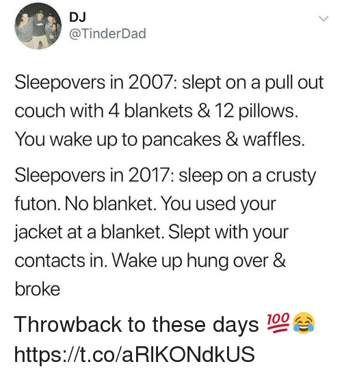 Couch, Pull Out, and Sleep: DJ  @TinderDad  Sleepovers in 2007: slept on a pull out  couch with 4 blankets & 12 pillows  You wake up to pancakes & waffles.  Sleepovers in 2017: sleep on a crusty  futon. No blanket. You used your  jacket at a blanket. Slept with your  contacts in. Wake up hung over &  broke Throwback to these days 💯😂 https://t.co/aRlKONdkUS