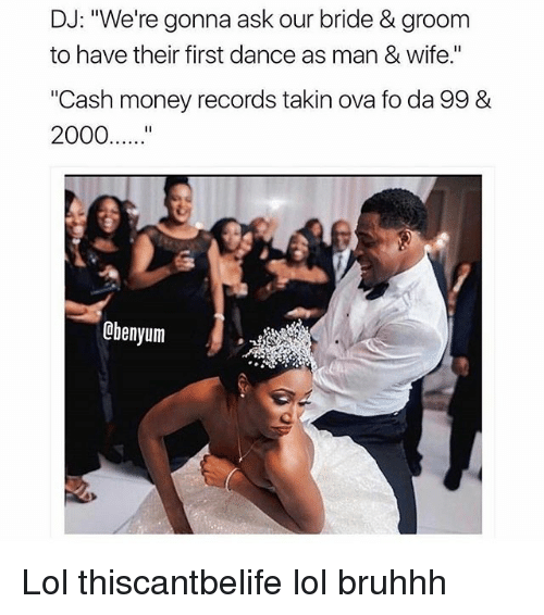 """Lol, Memes, and Money: DJ: """"We're gonna ask our bride & groom  to have their first dance as man & Wife.""""  """"Cash money records takin ova fo da 99 &  2000  Obenyum Lol thiscantbelife lol bruhhh"""