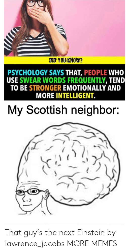 jacobs: DJ YOU KNOW?  PSYCHOLOGY SAYS THAT, PEOPLE WHO  USE SWEAR WORDS FREQUENTLY, TEND  TO BE STRONGER EMOTIONALLY AND  MORE INTELLIGENT.  My Scottish neighbor: That guy's the next Einstein by lawrence_jacobs MORE MEMES