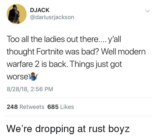 modern warfare: DJACK  @dariusrjackson  Too all the ladies out there....y'all  thought Fortnite was bad? Well modern  warfare 2 is back. Things just got  Worse  8/28/18, 2:56 PM  248 Retweets 685 Likes We're dropping at rust boyz
