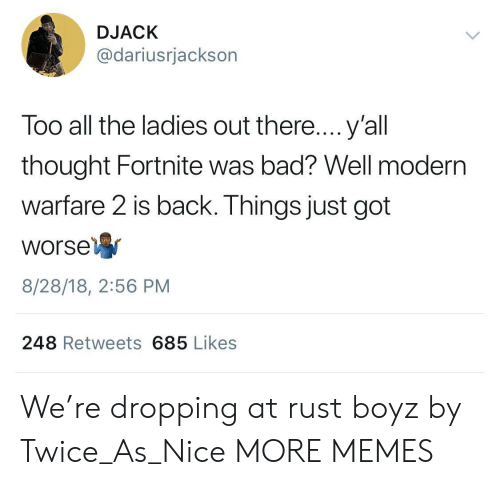 modern warfare: DJACK  @dariusrjackson  Too all the ladies out there....y'all  thought Fortnite was bad? Well modern  warfare 2 is back. Things just got  Worse  8/28/18, 2:56 PM  248 Retweets 685 Likes We're dropping at rust boyz by Twice_As_Nice MORE MEMES