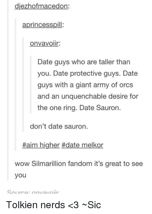 silmarillion: djezhofmacedon:  aprincesspill:  OnVaVOllr:  Date guys who are taller than  you. Date protective guys. Date  guys with a giant army of orcs  and an unquenchable desire for  the one ring. Date Sauron.  don't date sauron.  Haim higher #date melkor  wow Silmarillion fandom it's great to see  you  Source. On avoir Tolkien nerds <3 ~Sic