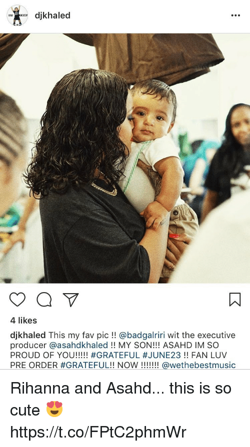 Cute, Funny, and Rihanna: djkhaled  4 likes  djkhaled This my fav pic @badgalriri wit the executive  producer asahdkhaled MY SON!!! ASAHD IM SO  PROUD OF YOU  #GRATEFUL #JUNE23 FAN LUV  PRE ORDER #GRATEFUL!! NOW  @wethebestmusic Rihanna and Asahd... this is so cute 😍 https://t.co/FPtC2phmWr