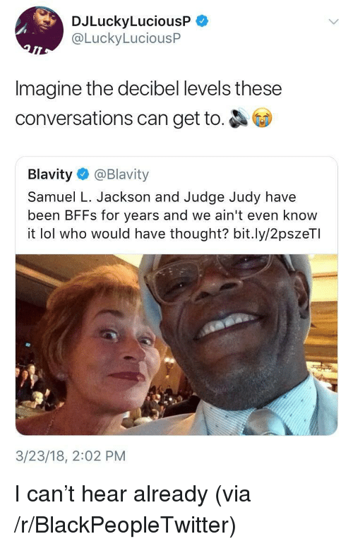 Blackpeopletwitter, Judge Judy, and Lol: DJLuckyLuciousP  @LuckyLuciousP  Imagine the decibel levels these  conversations can get to.  Blavity@Blavity  Samuel L. Jackson and Judge Judy have  been BFFs for years and we ain't even know  it lol who would have thought? bit.ly/2pszeTI  3/23/18, 2:02 PM <p>I can't hear already (via /r/BlackPeopleTwitter)</p>