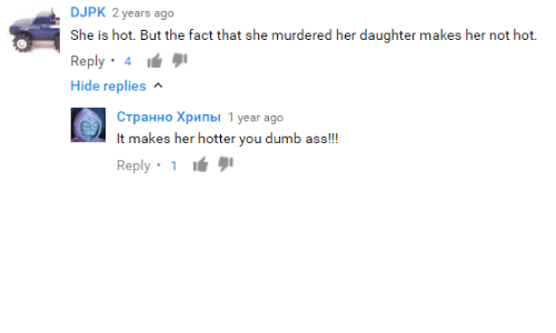 Youtube Snapshots: DJPK 2 years ago  She is hot. But the fact that she murdered her daughter makes her not hot.  Reply  4  Hide replies  A  CTpaHHo Xpnnbl 1 year ago  It makes her hotter  you dumb ass  r Reply  1