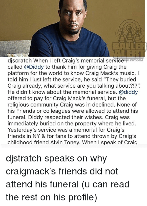 "Community, Friends, and Memes: djscratch When I left Craig's memorial service LEROM  called @Diddy to thank him for giving Craig the  platform for the world to know Craig Mack's music. I  told him I just left the service, he said ""They buried  Craig already, what service are you talking about?!?"".  He didn't know about the memorial service. @diddy  offered to pay for Craig Mack's funeral, but the  religious community Craig was in declined. None of  his Friends or colleagues were allowed to attend his  funeral. Diddy respected their wishes. Craig was  immediately buried on the property where he lived  Yesterday's service was a memorial for Craig's  friends in NY & for fans to attend thrown by Craig's  childhood friend Alvin Toney. When I speak of Craig djstratch speaks on why craigmack's friends did not attend his funeral (u can read the rest on his profile)"