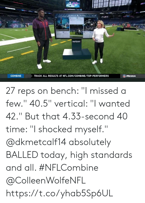 "reps: DK Metcalf  Ole Mis8n  verizon  COMBINE  TRACK ALL RESULTS AT NFL.COM/COMBINE/TOP-PERFORMERS 27 reps on bench: ""I missed a few."" 40.5"" vertical: ""I wanted 42."" But that 4.33-second 40 time: ""I shocked myself.""  @dkmetcalf14 absolutely BALLED today, high standards and all. #NFLCombine @ColleenWolfeNFL https://t.co/yhab5Sp6UL"