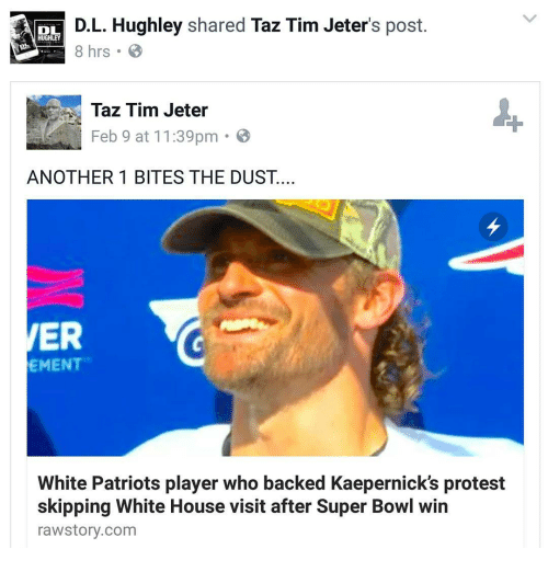white-house-visits: DL  D.L. Hughley shared  Taz Tim Jeter's post.  HUGHLEY  8 hrs B  Taz Tim Jeter  Feb 9 at 11:39pm  B  ANOTHER 1 BITES THE DUST.  ER  EMENT  White Patriots player who backed Kaepernick's protest  skipping White House visit after Super Bowl win  rawstory.com