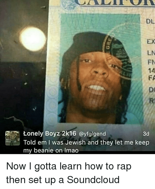 How to Rap: DL  EX  LN  FN  Lonely Boyz 2k16 ayfglgend  3d  Told em I was Jewish and they let me keep  my beanie on Imao Now I gotta learn how to rap then set up a Soundcloud