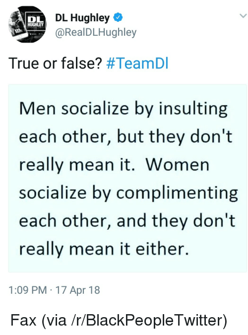 Blackpeopletwitter, True, and Mean: DL Hughley  @RealDLHughley  DL  HUGHLEY  True or false? #TeamDI  Men socialize by insulting  each other, but they don't  really mean it. Women  socialize by complimenting  each other, and they don't  really mean it either.  1:09 PM 17 Apr 18 <p>Fax (via /r/BlackPeopleTwitter)</p>