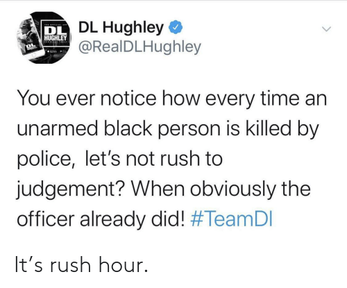 lets not: DL Hughley  @RealDLHughley  DL  HUGHLEY  You ever notice how every time an  unarmed black person is killed by  police, let's not rush to  judgement? When obviously the  officer already did! It's rush hour.