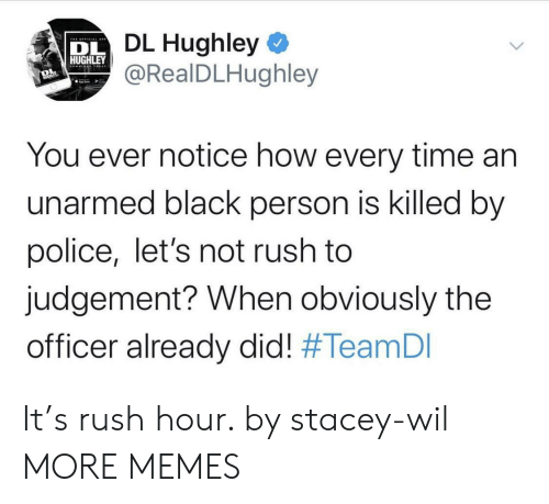 lets not: DL Hughley  @RealDLHughley  HUGHLEY  You ever notice how every time an  unarmed black person is killed by  police, let's not rush to  judgement? When obviously the  officer already did! It's rush hour. by stacey-wil MORE MEMES
