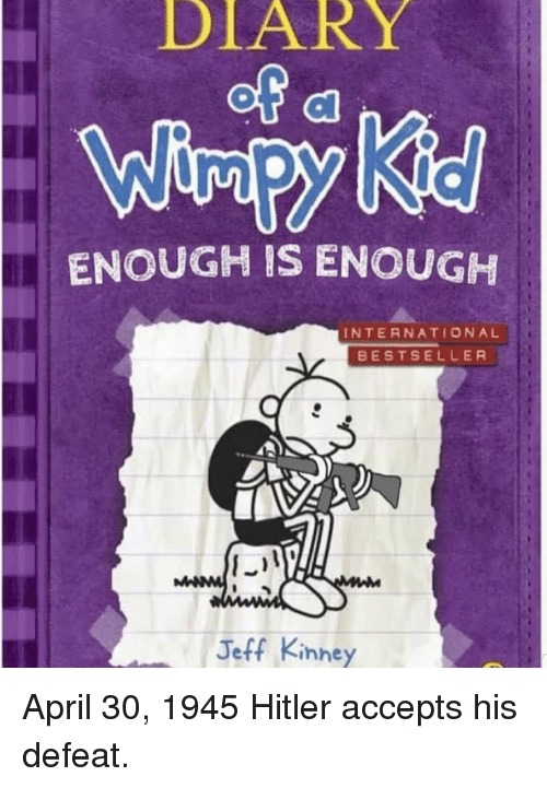 Enough Is Enough: DLARY  ENOUGH IS ENOUGH  INTERNATIONAL  BESTSELLER  Jeff Kinney April 30, 1945 Hitler accepts his defeat.