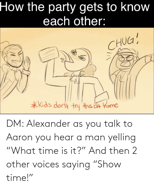 """alexander: DM: Alexander as you talk to Aaron you hear a man yelling """"What time is it?"""" And then 2 other voices saying """"Show time!"""""""