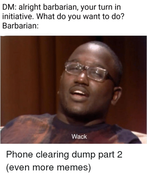 Part 2: DM: alright barbarian, your turn in  initiative. What do you want to do?  Barbarian:  Wack Phone clearing dump part 2 (even more memes)