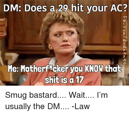 Shit, DnD, and Bastard: DM: Does a 29 hit your AC?  Me: Motherf cker you KNOW that  shit is a 17 Smug bastard....  Wait.... I'm usually the DM.... -Law