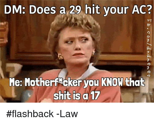 Shit, DnD, and Law: DM: Does a 29 hit your AC?  Me: Motherf cker you KNOW that  shit is a 17 #flashback   -Law