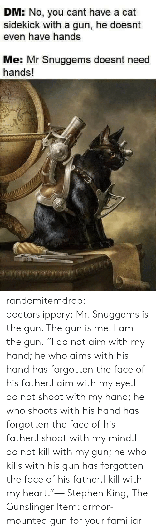 """sidekick: DM: No, you cant have a cat  sidekick with a gun, he doesnt  even have hands  Me: Mr Snuggems doesnt need  hands! randomitemdrop: doctorslippery:  Mr. Snuggems is the gun. The gun is me. I am the gun.   """"I do not aim with my hand; he who aims with his hand has forgotten the face of his father.I aim with my eye.I do not shoot with my hand; he who shoots with his hand has forgotten the face of his father.I shoot with my mind.I do not kill with my gun; he who kills with his gun has forgotten the face of his father.I kill with my heart.""""― Stephen King, The Gunslinger    Item: armor-mounted gun for your familiar"""