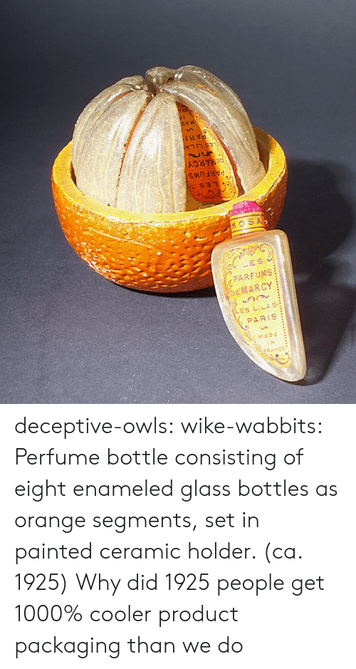 Target, Tumblr, and Blog: DMARCY  $31  HOSA  LES  PARFUMS  EMARCY  ES LILAS-  PARIS  seADE  rRANCE deceptive-owls:  wike-wabbits: Perfume bottle consisting of eight enameled glass bottles as orange segments, set in painted ceramic holder. (ca. 1925)  Why did 1925 people get 1000% cooler product packaging than we do