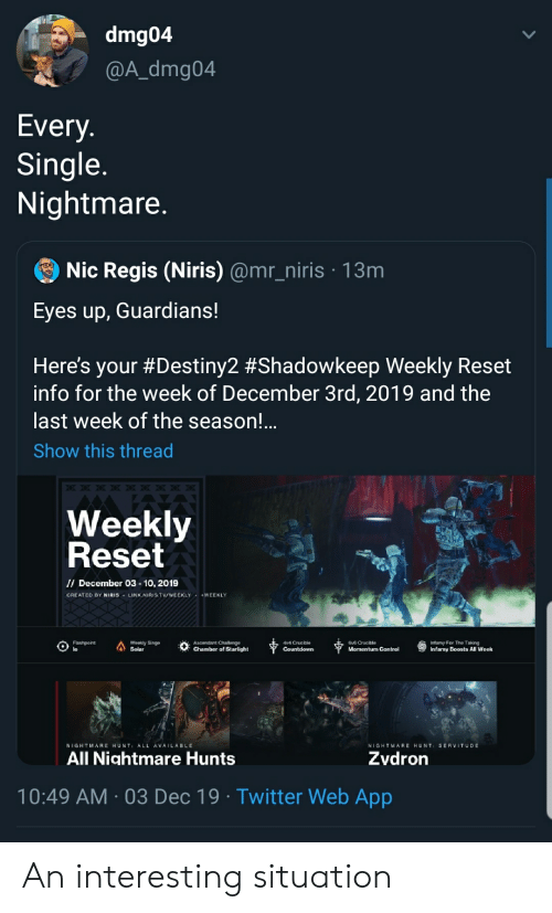 singe: dmg04  @A_dmg04  Every.  Single  Nightmare.  Nic Regis (Niris) @mr_niris 13m  Eyes up, Guardians!  Here's your #Destiny2 #Shadowkeep Weekly Reset  info for the week of December 3rd, 2019 and the  last week of the season!...  Show this thread  Weekly  Reset  I/ December 03-10, 2019  CREATED BY NIRIS LINK.NIRIS.TVWEEKLY WEEKLY  Infamy For The Taking  Infamy Boasts All Week  Flashpoint  lo  Weekly Singe  Solar  Av4 Crueible  Gv6 Crueible  Momentum Control  Ascendant Challenge  Chamber of Starlight  Countdown  SERVITUDE  NIGHTMARE HUNT ALL AVAILABLE  NIGHTMARE HUNT  All Nightmare Hunts  Zvdron  10:49 AM 03 Dec 19 Twitter Web App An interesting situation