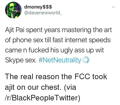 internet speeds: dmoney$$$  @davenewworld  Ajit Pai spent years mastering the art  of phone sex till fast internet speeds  came n fucked his ugly ass up wit  Skype sex. <p>The real reason the FCC took ajit on our chest. (via /r/BlackPeopleTwitter)</p>