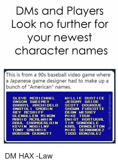 "willie: DMs and Players  Look no further for  your newest  character names  This is from a 90s baseball video game where  a Japanese game designer had to make up a  bunch of ""American"" names.  SLEVE MCDI CHAEL  ONSON SWEEMEY  WILLIE DUST I CE O  JEROMY GRI DE  DARRYL ARCHI DELD SCOTT DOUROUE E  ANATOLI SMORI N  REY MCSRIFF  GLENALLEN MIXON  MARI O MCRLWAIN  RAUL CHAMGERL AIN TIM SANDAELE  KEVIN NOGILNY  TONY SMEHRIK  BOBSON DUGNUTT  SHOWN FURCOTTE O  DEAN WESREY  MIKE TRUK  DWI GT RORTUGAL  KARL DANDLETON  MIKE SERNANDEZ  TODD BONZALEZ DM HAX  -Law"
