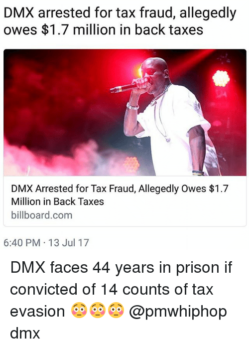 tax evasion: DMX arrested for tax fraud, allegedly  owes $1.7 million in back taxes  DMX Arrested for Tax Fraud, Allegedly Owes $1.7  Million in Back Taxes  billboard.com  6:40 PM 13 Jul 17 DMX faces 44 years in prison if convicted of 14 counts of tax evasion 😳😳😳 @pmwhiphop dmx