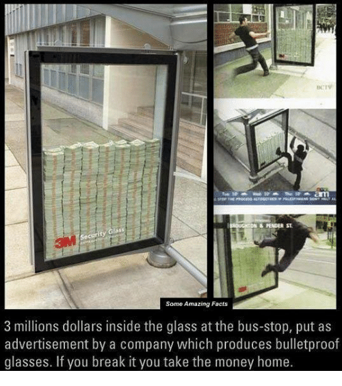 Producive: DN PENDER ST  Glass  Security  Some Amazing Facts  3 millions dollars inside the glass at the bus-stop, put as  advertisement by a company which produces bulletproof  glasses. If you break it you take the money home.