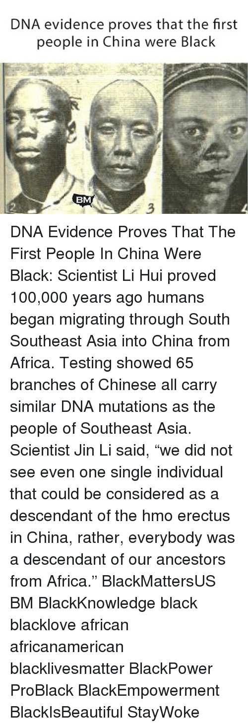 """Black Scientist: DNA evidence proves that the first  people in China were Black  BM DNA Evidence Proves That The First People In China Were Black: Scientist Li Hui proved 100,000 years ago humans began migrating through South Southeast Asia into China from Africa. Testing showed 65 branches of Chinese all carry similar DNA mutations as the people of Southeast Asia. Scientist Jin Li said, """"we did not see even one single individual that could be considered as a descendant of the hοmo erectus in China, rather, everybody was a descendant of our ancestors from Africa."""" BlackMattersUS BM BlackKnowledge black blacklove african africanamerican blacklivesmatter BlackPower ProBlack BlackEmpowerment BlackIsBeautiful StayWoke"""
