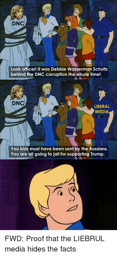 Trump: DNcl  Look officer! It was Debbie Wasserman Schultz  behind the DNC corruption the whole time!  DNcl  LIBERAL  MEDIA  You kids must have been sent by the Russians  You are all going to jail for supporting Trump. FWD: Proof that the LIEBRUL media hides the facts