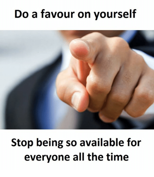 Time, All The, and All the Time: Do a favour on yourself  Stop being so available for  everyone all the time