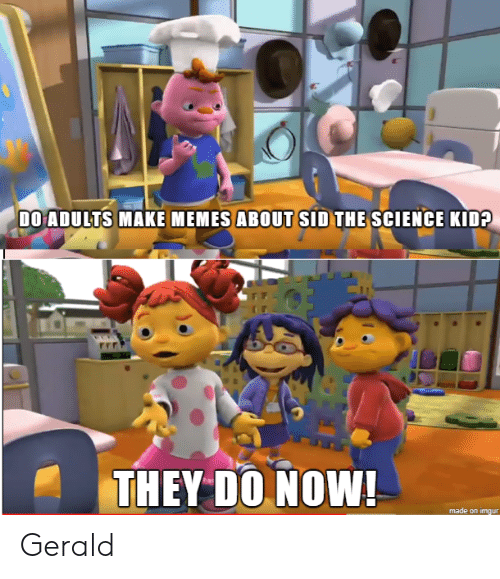 Make Memes: DO ADULTS MAKE MEMES ABOUT SID THE SCIENCE KID?  THEY DO NOW!  made on imgur Gerald