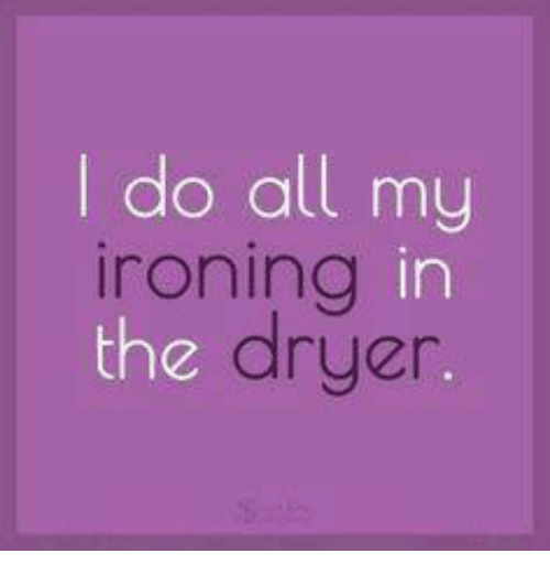 Ironic: do all my  ironing in  dryer  the
