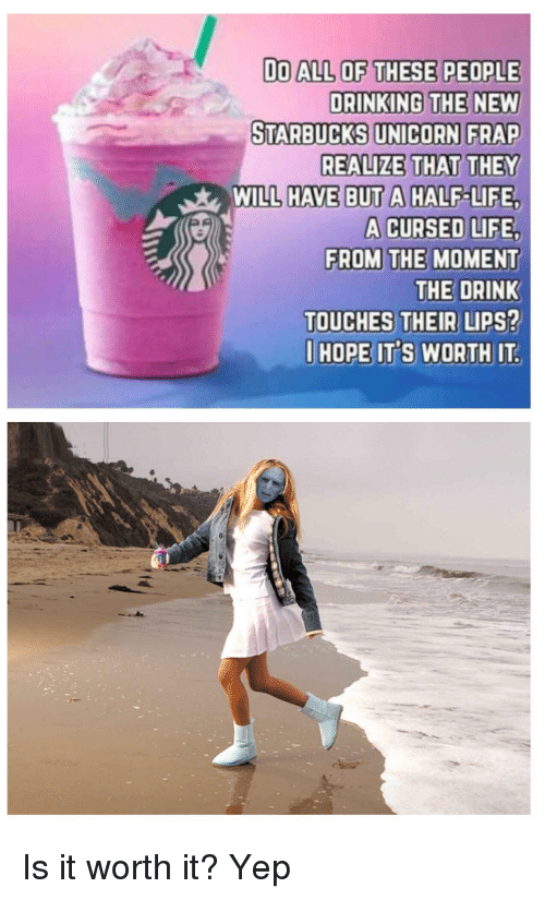 Unicorn Frap: Do ALL OF THESE PEOPLE  DRINKING THE NEW  STARBUCKS UNICORN FRAP  REALIZE THAT THEY  WILL HAVE BUT A HALF-LIFE,  A CURSED LIFE  FROM THE MOMENT  THE DRINK  TOUCHES THEIR LIPS?  I HOPE ITS WORTH IT