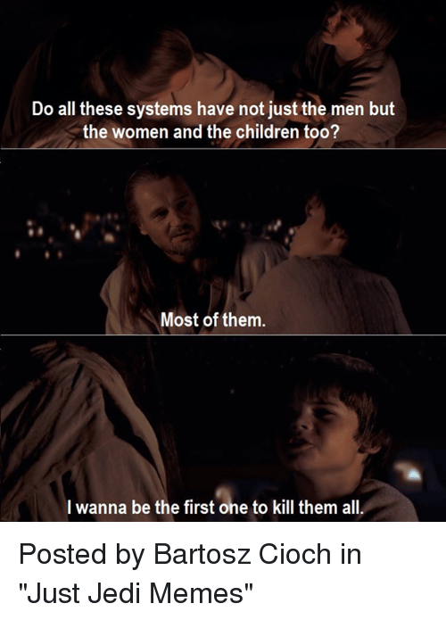 """Children, Jedi, and Memes: Do all these systems have not just the men but  the women and the children too?  Most of them  I wanna be the first one to kill them all Posted by Bartosz Cioch in """"Just Jedi Memes"""""""