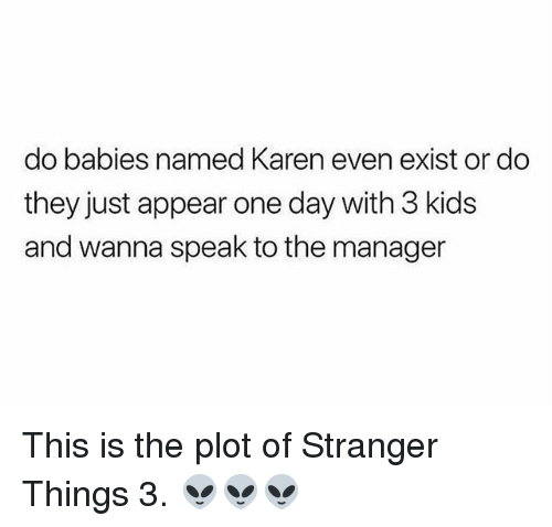 Memes, Kids, and 🤖: do babies named Karen even exist or do  they just appear one day with 3 kids  and wanna speak to the manager This is the plot of Stranger Things 3. 👽👽👽