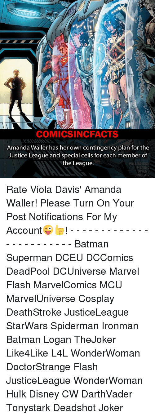 Memes, The League, and Batman Superman: DO  COMICSIN CFACTS  Amanda Waller has her own contingency plan for the  Justice League and special cells for each member of  the League.  AMERINO  SINCLAIR Rate Viola Davis' Amanda Waller! Please Turn On Your Post Notifications For My Account😜👍! - - - - - - - - - - - - - - - - - - - - - - - - Batman Superman DCEU DCComics DeadPool DCUniverse Marvel Flash MarvelComics MCU MarvelUniverse Cosplay DeathStroke JusticeLeague StarWars Spiderman Ironman Batman Logan TheJoker Like4Like L4L WonderWoman DoctorStrange Flash JusticeLeague WonderWoman Hulk Disney CW DarthVader Tonystark Deadshot Joker