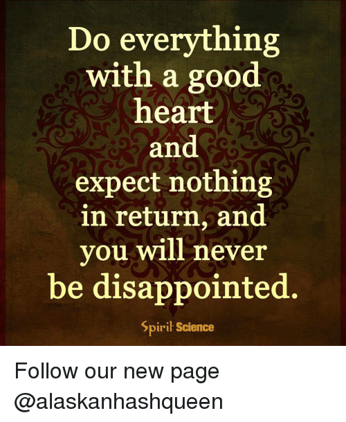 Spirit Science: Do everything  with a good  heart  and  expect nothing  in return, and  you will never  be disappointed.  Spirit Science Follow our new page @alaskanhashqueen