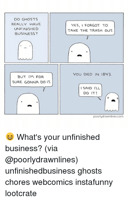 Unfinished Business: DO GHOSTS  REALLY HAVE  UNFINISHED  BUSINESS?  BUT FOR  SURE GONNA DO IT.  YES, I FORGOT TO  TAKE THE TRASH OUT.  YOU DIED IN 1843  I SAID ILL  DO IT!  poorly drawnlines.com 😆 What's your unfinished business? (via @poorlydrawnlines) unfinishedbusiness ghosts chores webcomics instafunny lootcrate