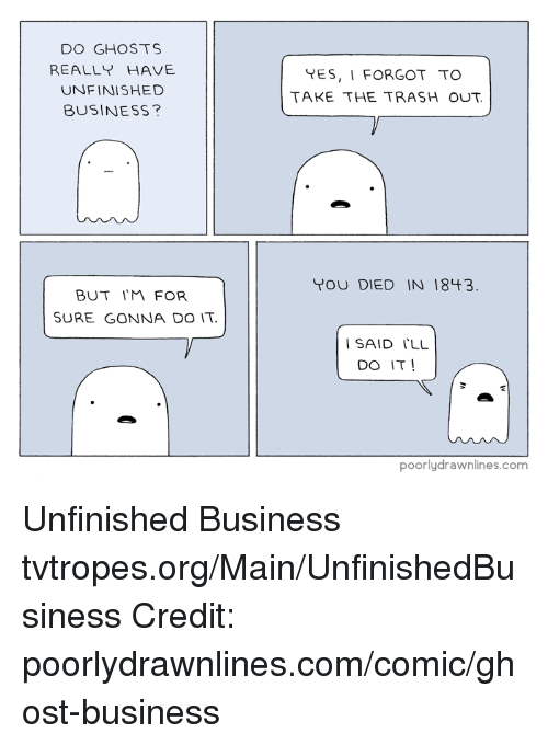 Unfinished Business: DO GHOSTS  REALLY HAVE  UNFINISHED  BUSINESS?  BUT IM FOR  SURE GONNA DO IT.  YES, I FORGOT TO  TAKE THE TRASH OUT.  YOU DIED IN 1843.  I SAID ILL  DO IT  I  poorly drawnlines.com Unfinished Business tvtropes.org/Main/UnfinishedBusiness Credit: poorlydrawnlines.com/comic/ghost-business