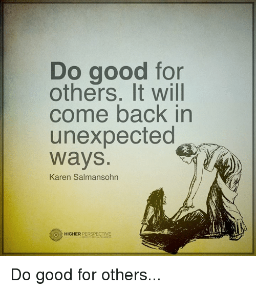 Unexpectancy: DO good for  others. It will  come back in  unexpected  Ways  Karen Salmansohn  HIGHER  PERSPECTIVE Do good for others...