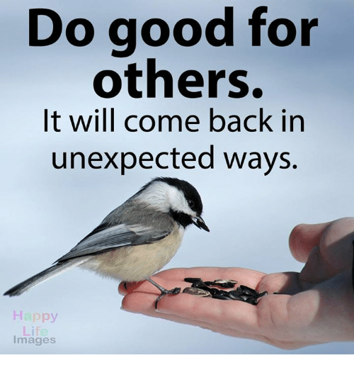 Unexpectable: Do good for  others.  It will come back in  unexpected ways.  Happy  Images