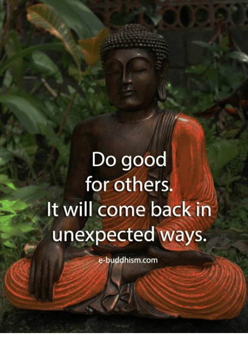 Buddhism: Do good  for others.  It will come back in  unexpected ways.  e-buddhism.com