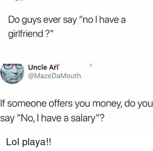 """Funny, Lol, and Money: Do guys ever say """"no l have a  girlfriend?""""  Uncle Ari  . У @MazeDaMouth  If someone offers you money, do you  say """"No, l have a salary""""? Lol playa!!"""