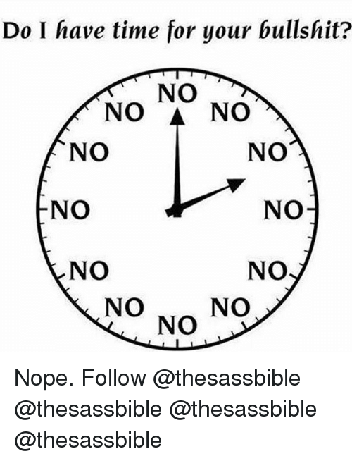 Memes, Time, and Nope: Do I have time for your bullshit?  NO  NO & NO  NO  NO  NO  NO1  NO  NO  NO NO NO Nope. Follow @thesassbible @thesassbible @thesassbible @thesassbible