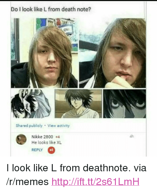 """Death Note: Do I look like L from death note?  Ov  Shared publicly View activity  Nikke 2800 +4  He looks like XL  REPLY  +1 <p>I look like L from deathnote. via /r/memes <a href=""""http://ift.tt/2s61LmH"""">http://ift.tt/2s61LmH</a></p>"""
