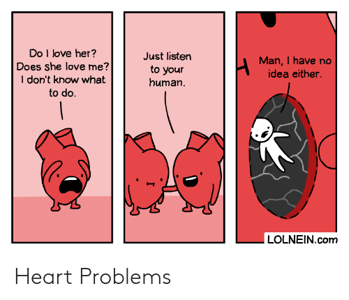 love me: Do I love her?  Does she love me?  I don't know what  to do  Just listen  Man,I have no  to your  human  idea either.  |  LOLNEIN.com Heart Problems
