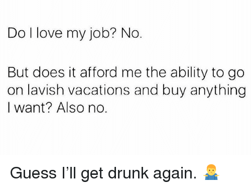 Drunk, Love, and Memes: Do I love my job? No.  But does it afford me the ability to go  on lavish vacations and buy anything  I want? Also no. Guess I'll get drunk again. 🤷‍♂️