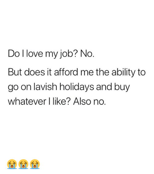 Also No: Do I love my job? No  But does it afford me the ability to  go on lavish holidays and buy  whatever I like? Also no. 😭😭😭
