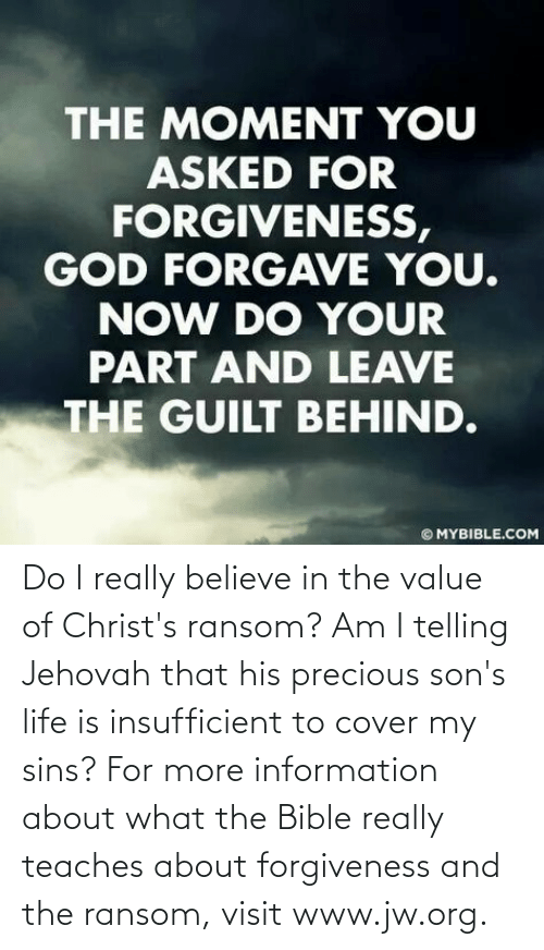 org: Do I really believe in the value of Christ's ransom? Am I telling Jehovah that his precious son's life is insufficient to cover my sins? For more information about what the Bible really teaches about forgiveness and the ransom, visit www.jw.org.